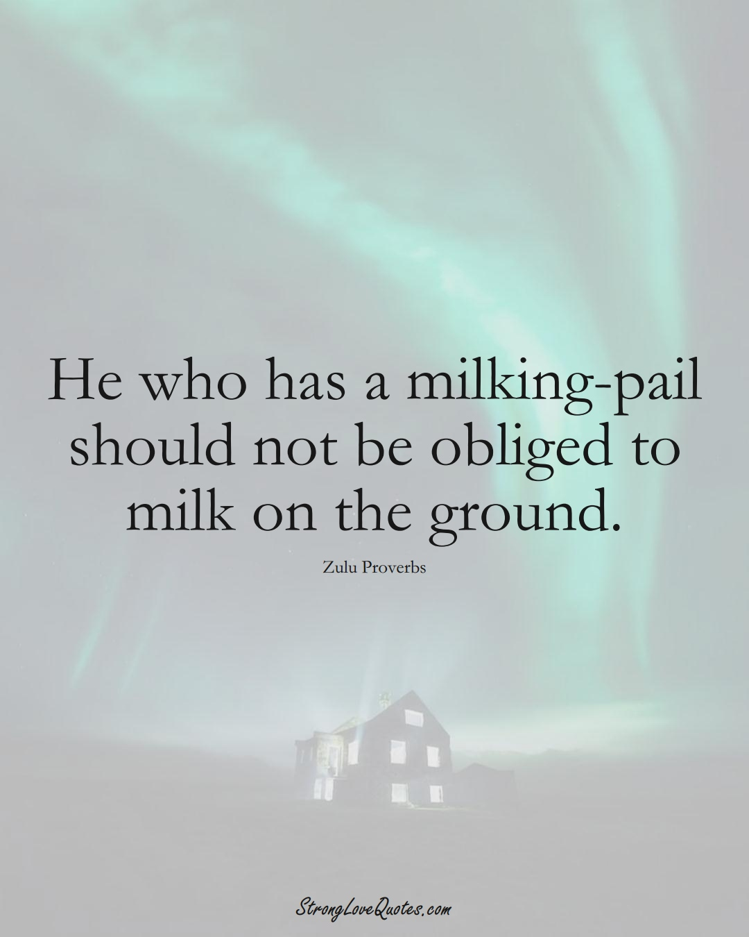 He who has a milking-pail should not be obliged to milk on the ground. (Zulu Sayings);  #aVarietyofCulturesSayings