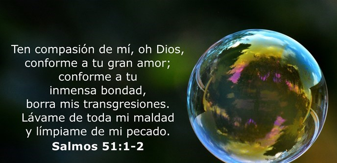 Ten compasión de mí, oh Dios, conforme a tu gran amor; conforme a tu inmensa bondad, borra mis transgresiones. Lávame de toda mi maldad y límpiame de mi pecado.