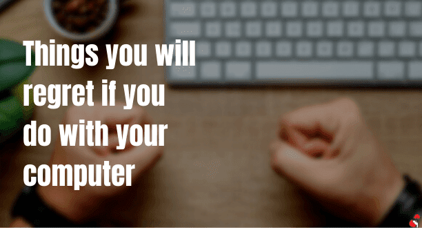7 Things you will regret If you do with Your Computer