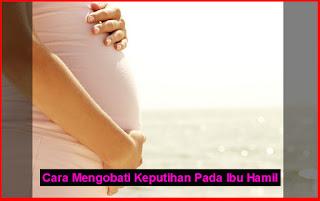 Cara Mengobati Keputihan Pada Ibu Hamil