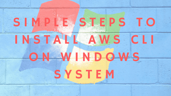 SIMPLE STEPS TO INSTALL AWS CLI ON WINDOWS SYSTEM