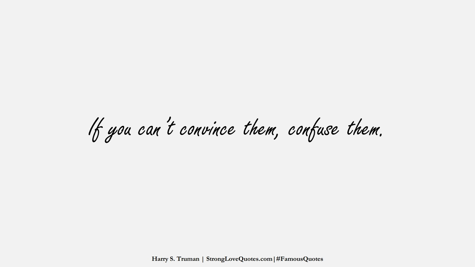 If you can't convince them, confuse them. (Harry S. Truman);  #FamousQuotes