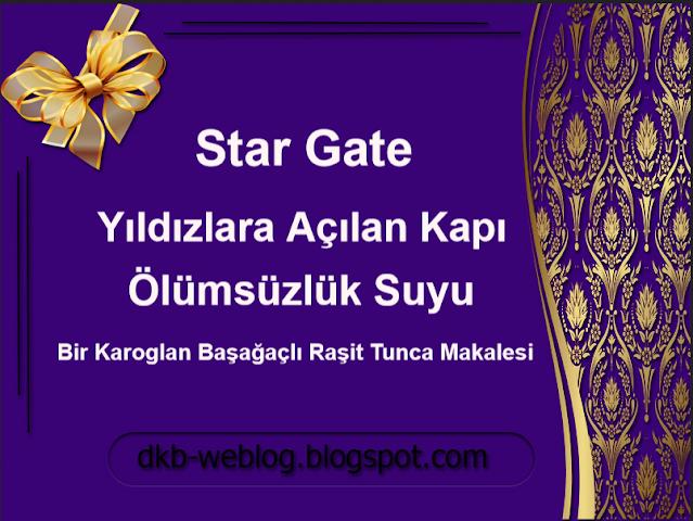 Star Gate/Yıldızlara Açılan Kapı ve Ölümsüzlük Suyu | Bir Karoglan Başağaçlı Raşit Tunca Makalesi