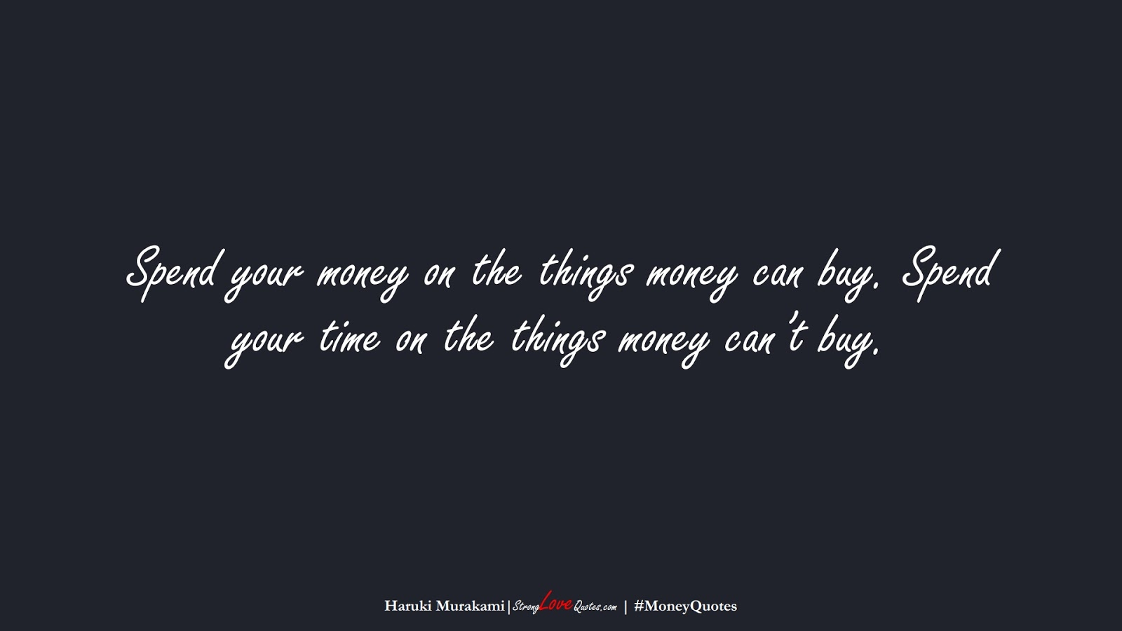 Spend your money on the things money can buy. Spend your time on the things money can't buy. (Haruki Murakami);  #MoneyQuotes