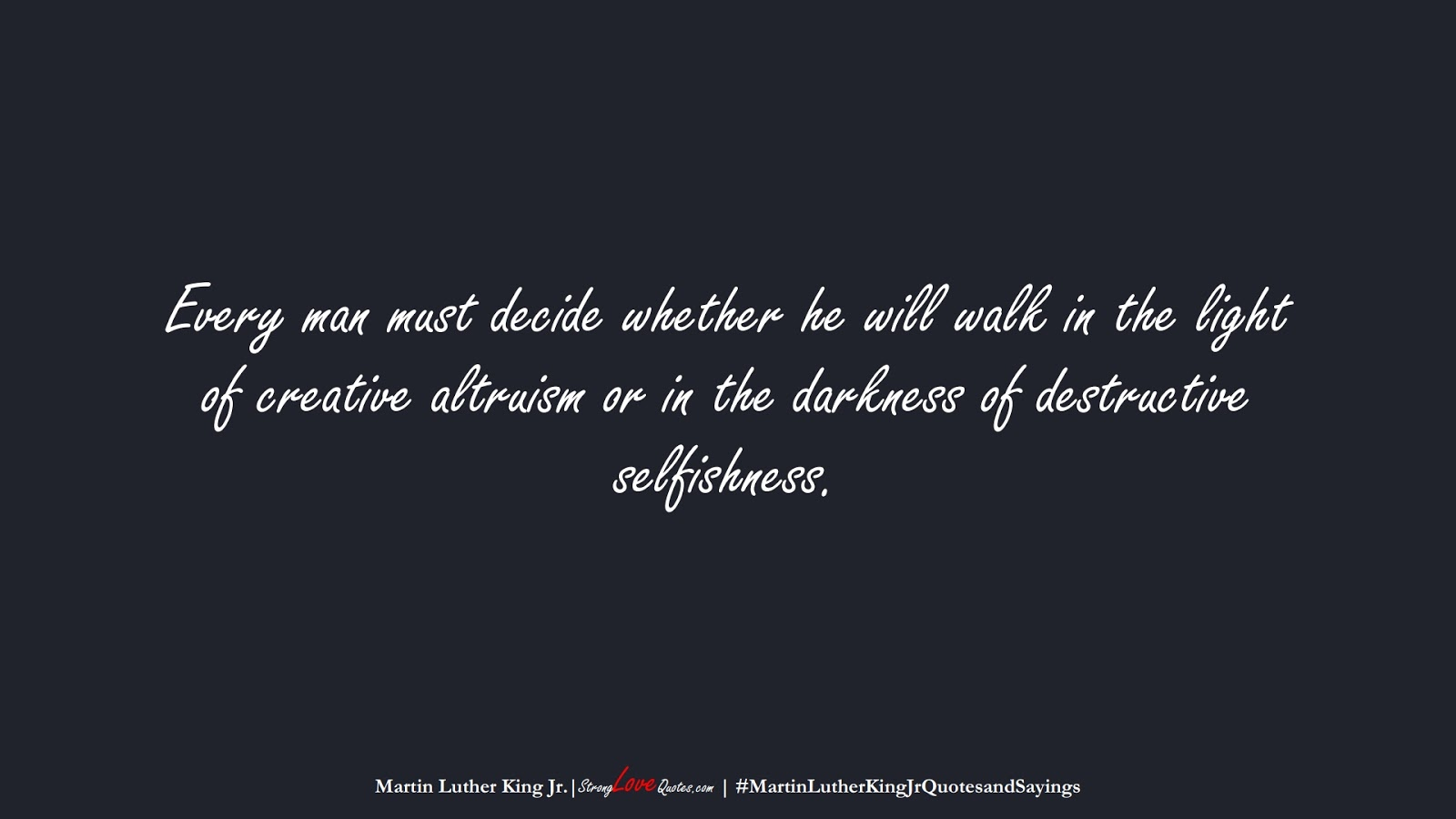 Every man must decide whether he will walk in the light of creative altruism or in the darkness of destructive selfishness. (Martin Luther King Jr.);  #MartinLutherKingJrQuotesandSayings
