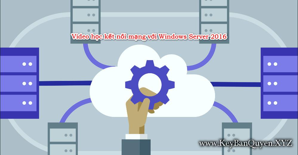 Video học kết nối mạng với Windows Server 2016 - Exam 70-741