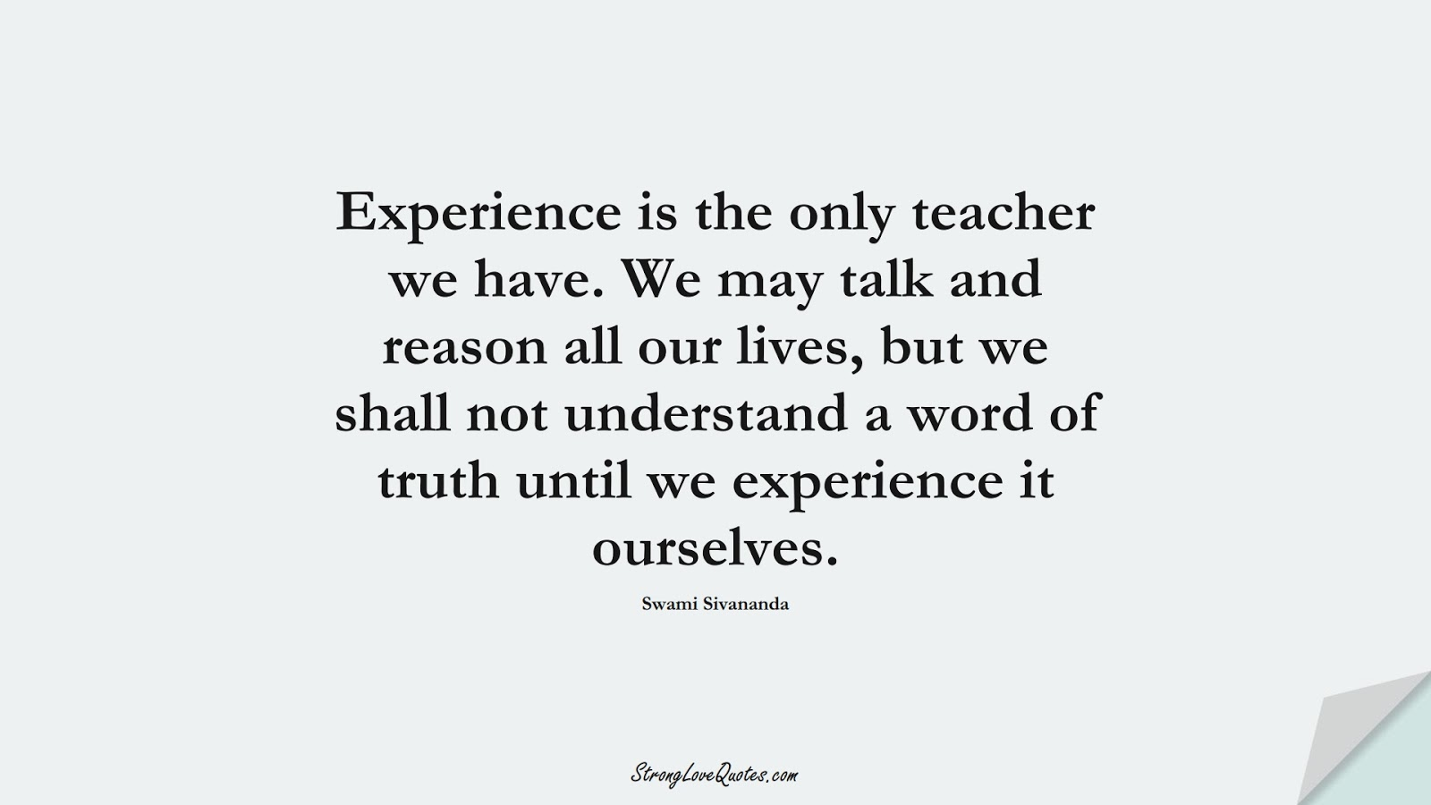 Experience is the only teacher we have. We may talk and reason all our lives, but we shall not understand a word of truth until we experience it ourselves. (Swami Sivananda);  #EducationQuotes