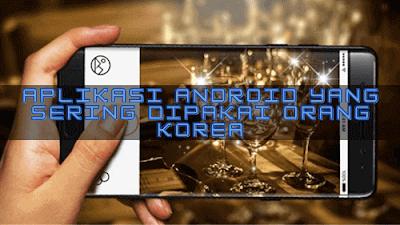 Aplikasi Android yang Sering Dipakai Orang Korea, aplikasi smartphone yang paling banyak digunakan oleh seleb KPop