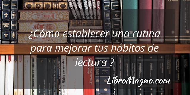 ¿Cómo establecer una rutina para mejorar tus hábitos de lectura y así lograr tu meta de leer más?