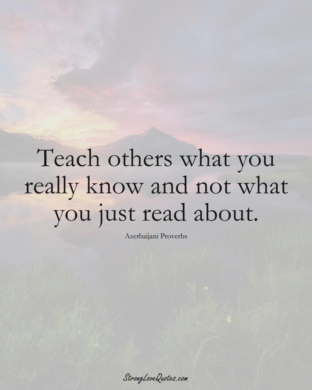 Teach others what you really know and not what you just read about. (Azerbaijani Sayings);  #AsianSayings