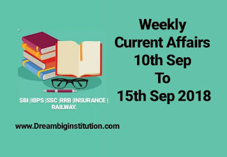 Weekly Current Affairs :10th to 15th Sep 2018 - Dream Big Institution