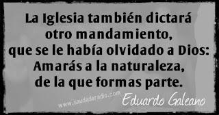 """""""la Iglesia también dictará otro mandamiento, que se le había olvidado a Dios: Amarás a la naturaleza, de la que formas parte."""" Eduardo Galeano - El derecho al delirio"""