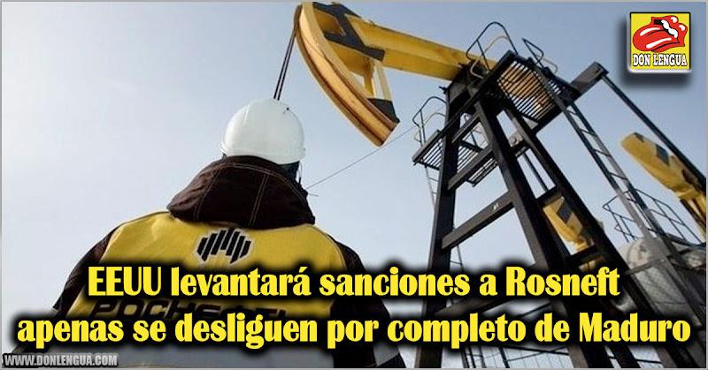 EEUU levantará sanciones a Rosneft apenas se desligue por completo de Maduro
