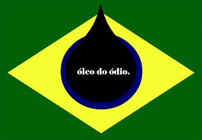 Na bandeira do Brasil tem uma mancha (gota) preta de óleo que azul da bandeira e está escrito: óleo do ódio.