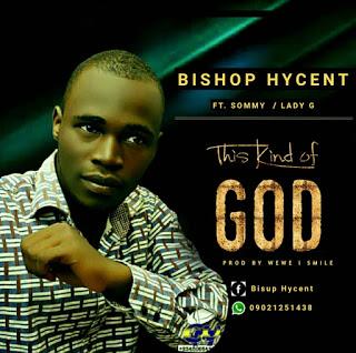 GOSPEL MUSIC:BISHOP HYCENT Ft. Sommy X Lady G - This Kind Of God