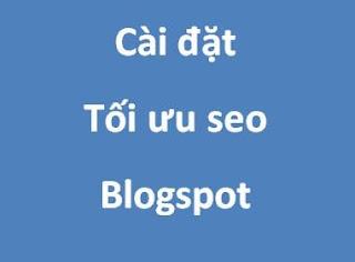 Hướng dẫn thiết lập cài đặt tối ưu SEO cho Blogspot