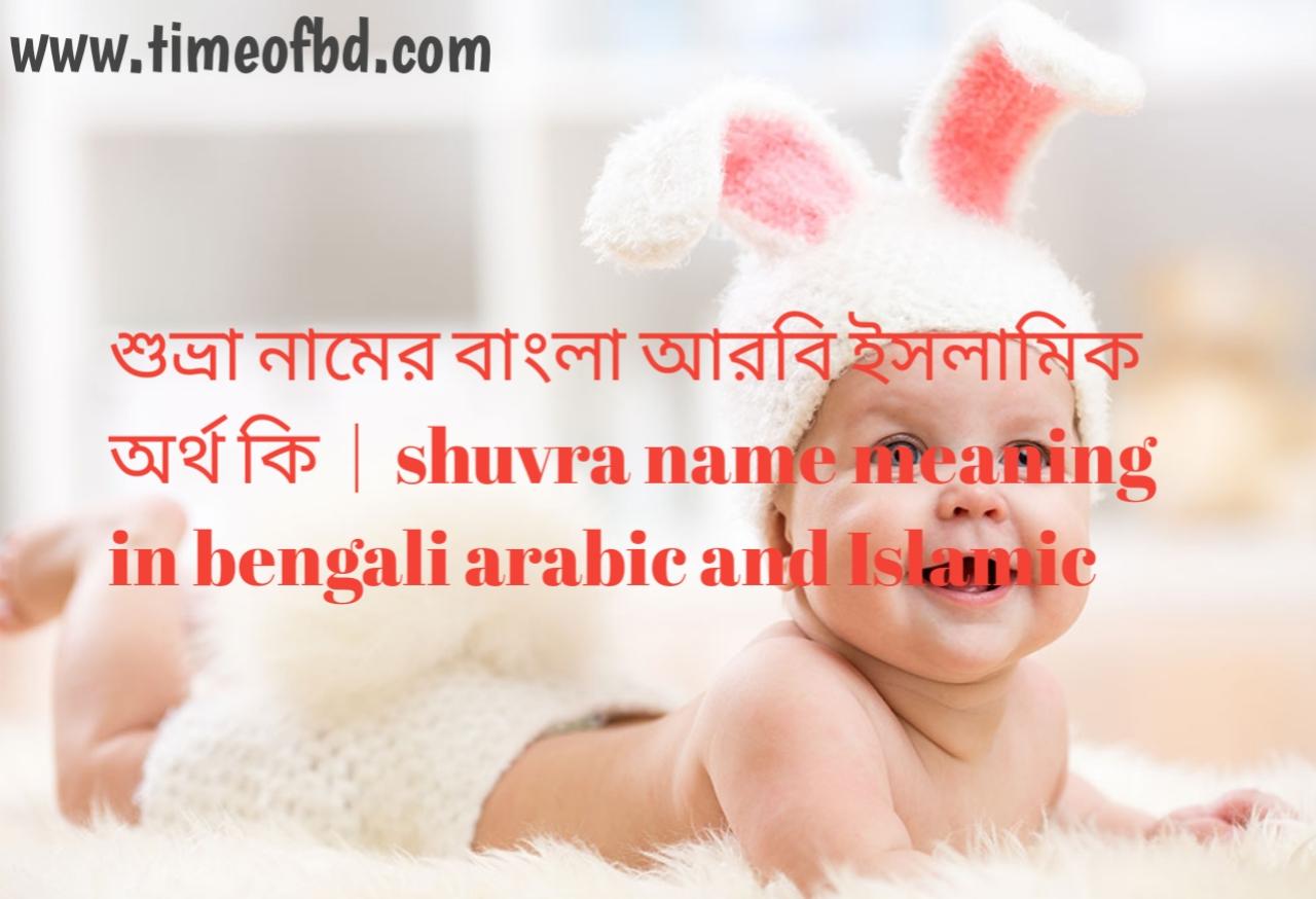 শুভ্রা নামের অর্থ কী, শুভ্রা নামের বাংলা অর্থ কি, শুভ্রা নামের ইসলামিক অর্থ কি, shuvra name meaning in bengali