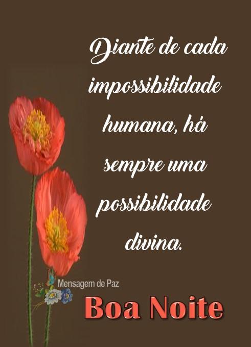 Diante de cada   impossibilidade humana,   há sempre uma   possibilidade divina.  Boa Noite!