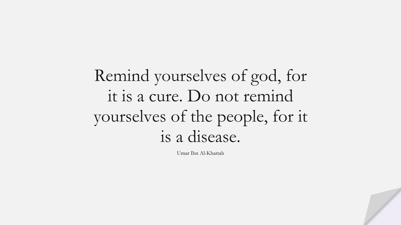 Remind yourselves of god, for it is a cure. Do not remind yourselves of the people, for it is a disease. (Umar Ibn Al-Khattab);  #UmarQuotes