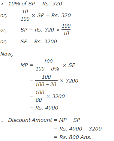 """∴   10% of SP = Rs. 320 or,""""10"""" /""""100""""  × SP = Rs. 320 or, SP = Rs. 320 × """"100"""" /""""10""""  or, SP = Rs. 3200 Now, MP = """"100"""" /""""100 – d% """"  × SP      = """"100"""" /""""100 – 20 """"  × 3200      = """"100"""" /""""80 """"  × 3200      = Rs. 4000 ∴   Discount Amount = MP – SP          = Rs. 4000 – 3200          = Rs. 800 Ans."""