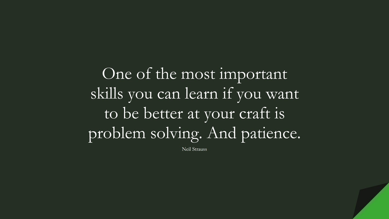 One of the most important skills you can learn if you want to be better at your craft is problem solving. And patience. (Neil Strauss);  #EncouragingQuotes