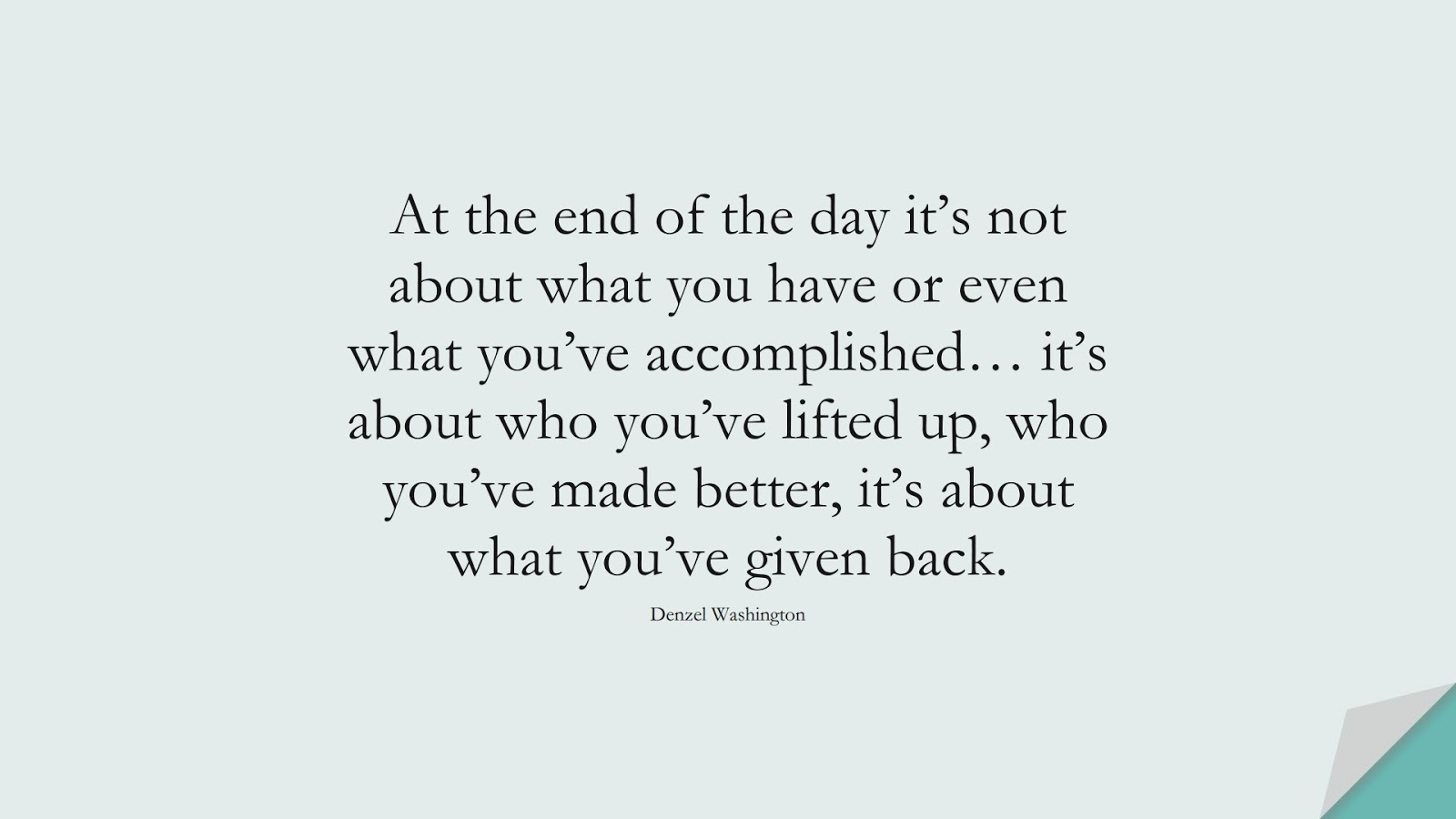 At the end of the day it's not about what you have or even what you've accomplished… it's about who you've lifted up, who you've made better, it's about what you've given back. (Denzel Washington);  #InspirationalQuotes
