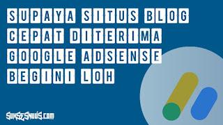 Bagaimana Agar Situs Blog Cepat Diterima Adsense? Ikuti Langkah Ini