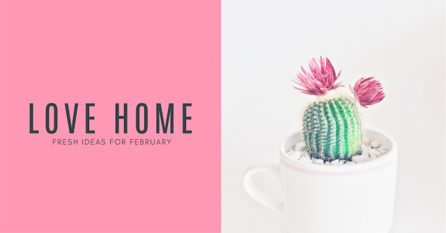 Falling Back in Love With Your Home - Fresh Ideas for February