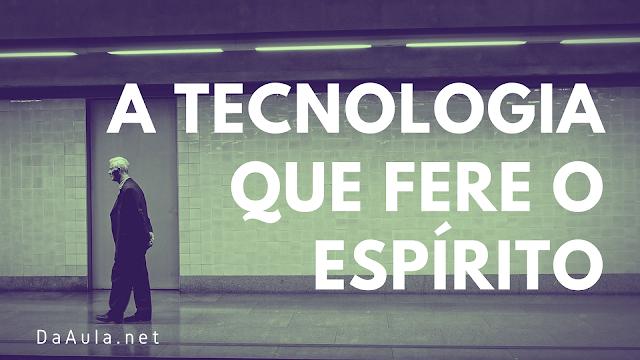 Filosofia: A tecnologia que fere o espírito
