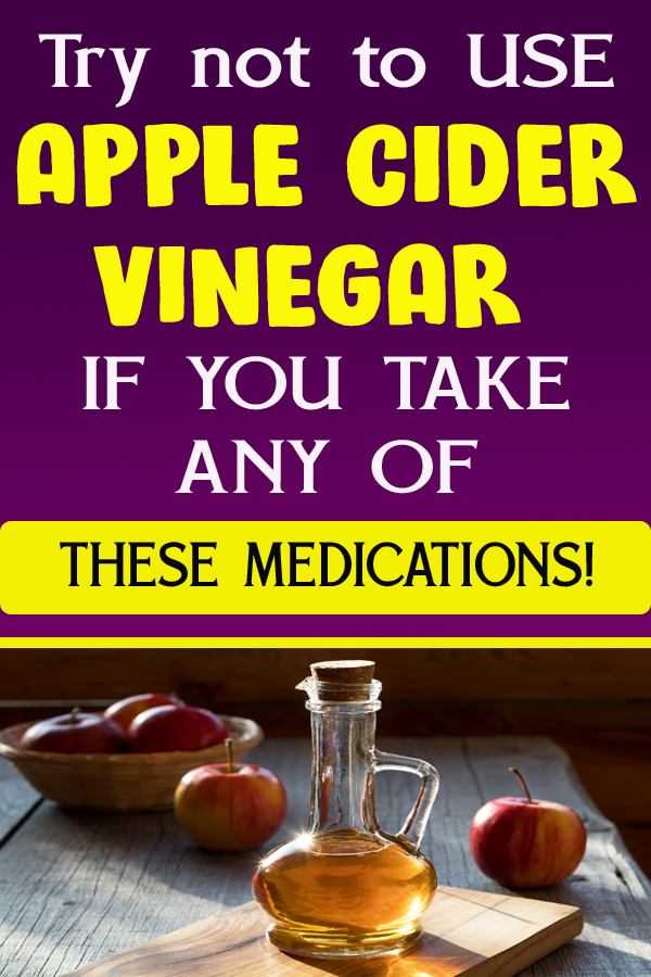 Try not to USE APPLE CIDER VINEGAR IF YOU TAKE ANY OF THESE MEDICATIONS!