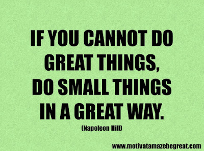 "Success Quotes And Sayings About Life: ""If you cannot do great things, do small things in a great way."" -  Napoleon Hill"