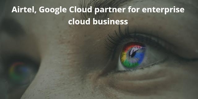 Airtel, Google Cloud partner for enterprise cloud business