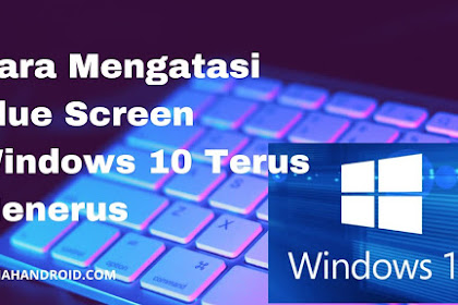 Cara Mengatasi Blue Screen Windows 10 Terus-Menerus