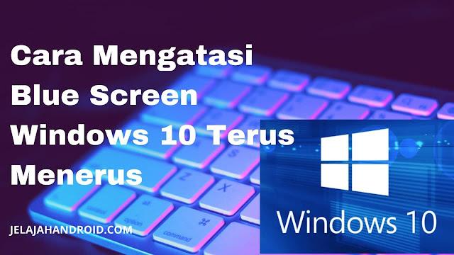 Cara Mengatasi Blue Screen Windows 10 Terus Menerus