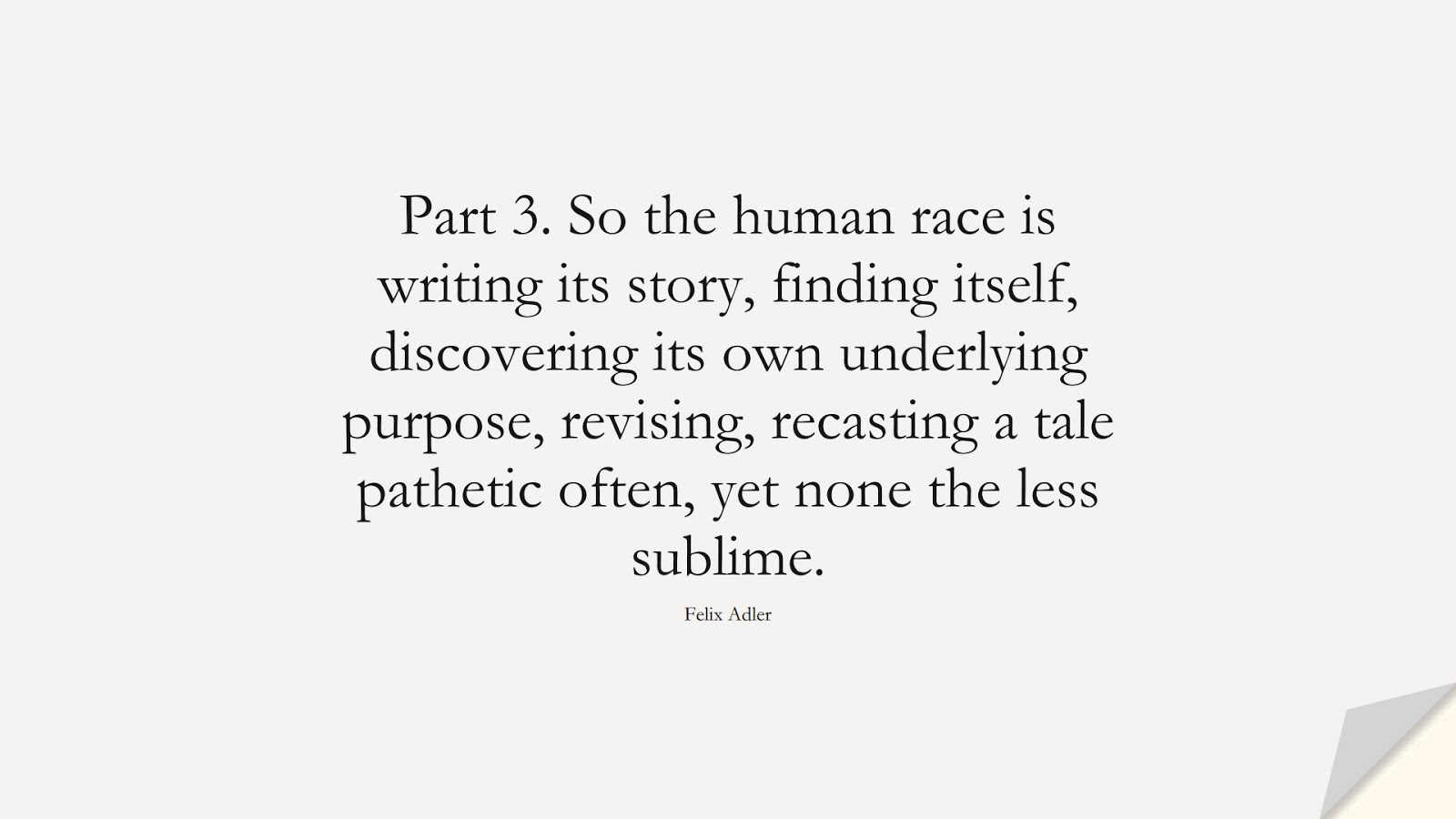 Part 3. So the human race is writing its story, finding itself, discovering its own underlying purpose, revising, recasting a tale pathetic often, yet none the less sublime. (Felix Adler);  #HumanityQuotes