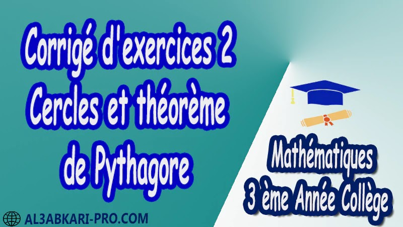 Corrigé d'exercices 2 Cercles et théorème de Pythagore - 3 ème Année Collège pdf Théorème de Pythagore pythagore Pythagore pythagore inverse Propriété Pythagore pythagore Réciproque du théorème de Pythagore Cercles et théorème de Pythagore Utilisation de la calculatrice Maths Mathématiques de 3 ème Année Collège BIOF 3AC Cours Théorème de Pythagore Résumé Théorème de Pythagore Exercices corrigés Théorème de Pythagore Devoirs corrigés Examens régionaux corrigés Fiches pédagogiques Contrôle corrigé Travaux dirigés td pdf