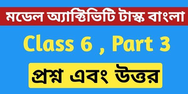 ষষ্ঠ শ্রেণীর বাংলা মডেল অ্যাক্টিভিটি টাস্ক এর সমস্ত প্রশ্ন এবং উত্তর পার্ট 3 । Class 6 Bengali Model Activity Task part 3 ।