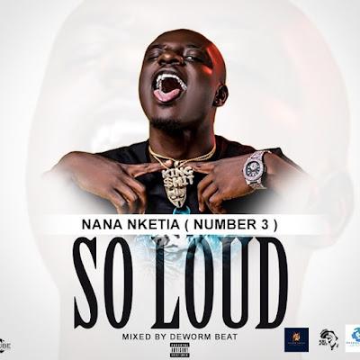 Nana Nketia (Number 3) - So Loud (Mixed By Deworm Beatz - Audio MP3)