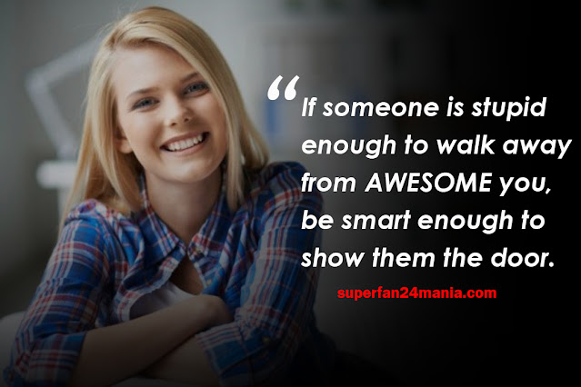 If someone is stupid enough to walk away from AWESOME you, be smart enough to show them the door