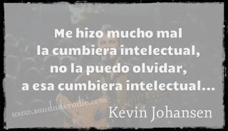 """""""Me hizo mucho mal la cumbiera intelectual,  no la puedo olvidar, a esa cumbiera intelectual."""" Kevin Johansen"""