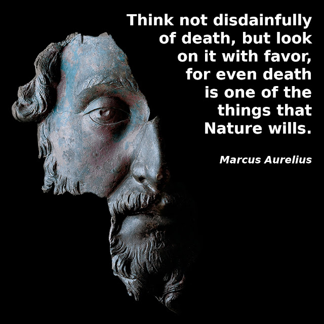 Marcus Aurelius: Think not disdainfully of death, but look on it with favor for even death is one of the things that Nature wills.