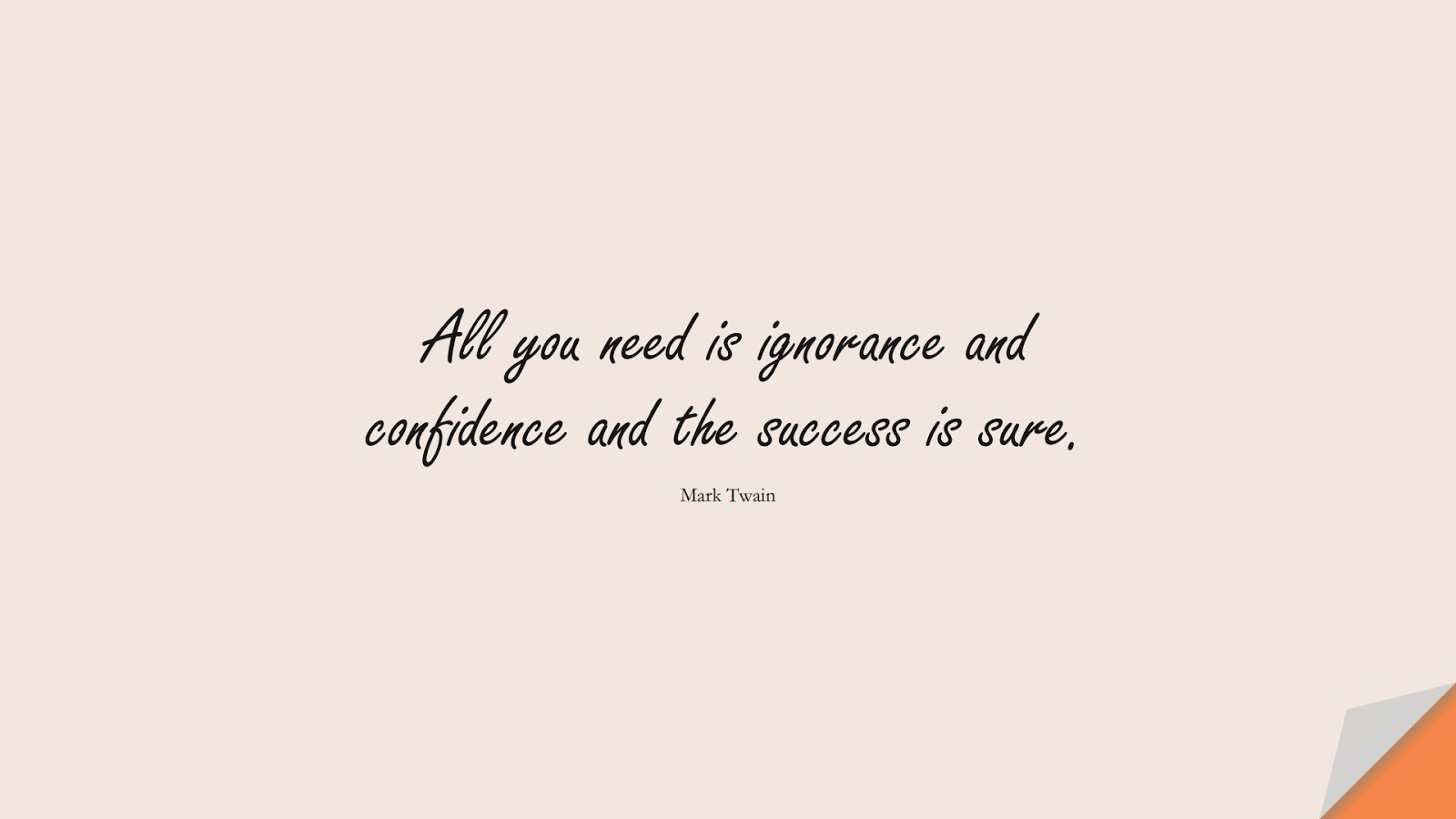 All you need is ignorance and confidence and the success is sure. (Mark Twain);  #SuccessQuotes