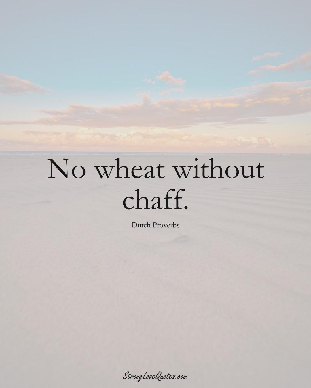 No wheat without chaff. (Dutch Sayings);  #EuropeanSayings