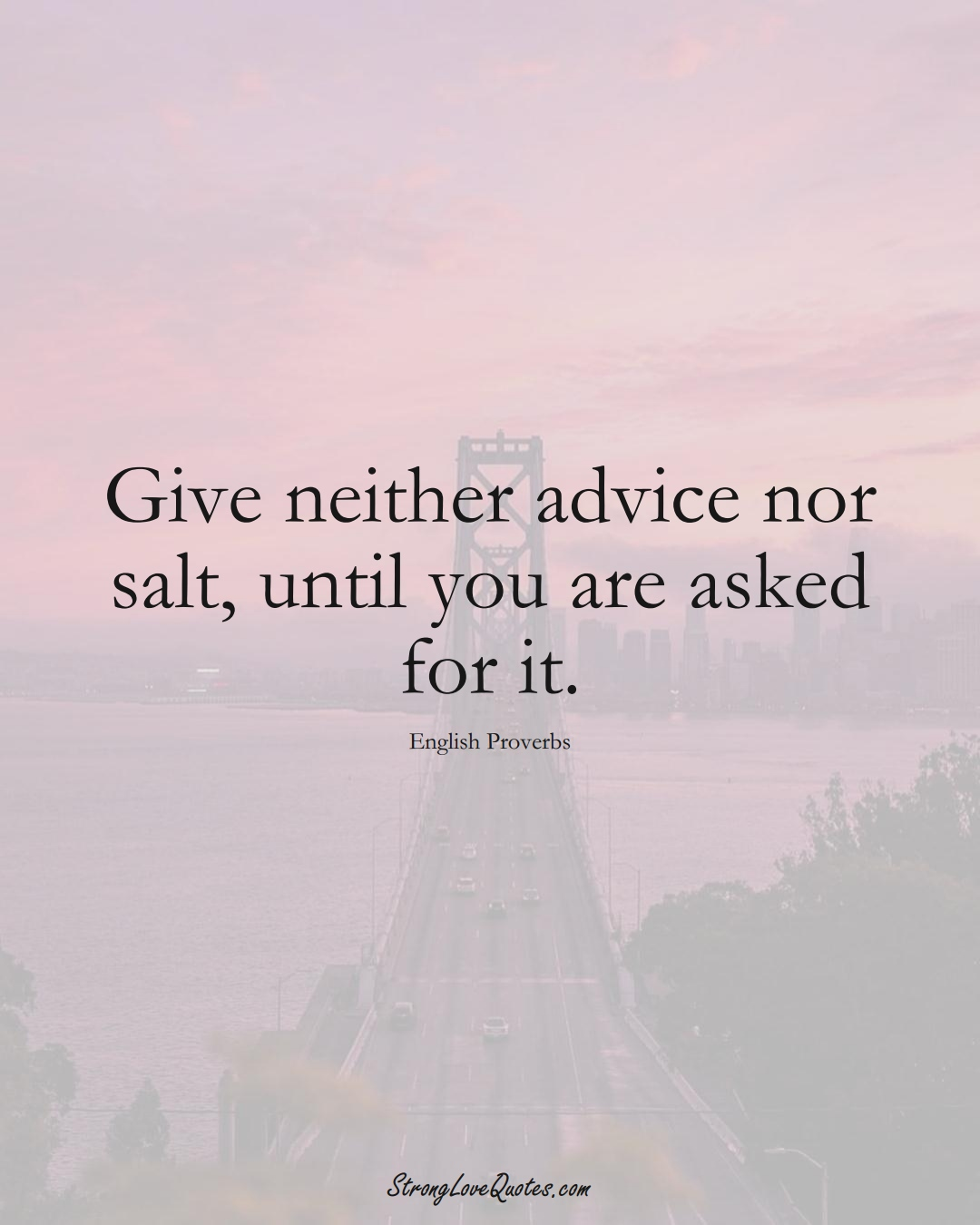 Give neither advice nor salt, until you are asked for it. (English Sayings);  #EuropeanSayings