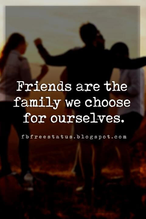 great friendship quotes, Friends are the family we choose for ourselves.