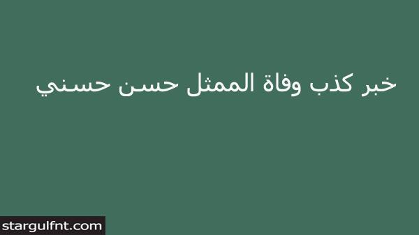 خبر كذب وفاة الممثل حسن حسني