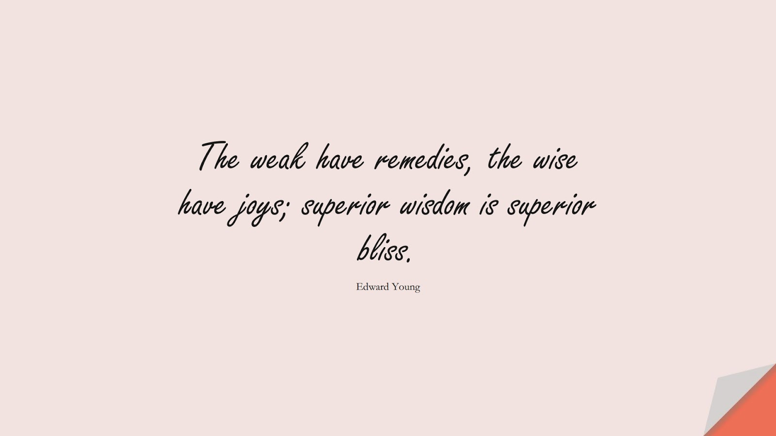 The weak have remedies, the wise have joys; superior wisdom is superior bliss. (Edward Young);  #WordsofWisdom