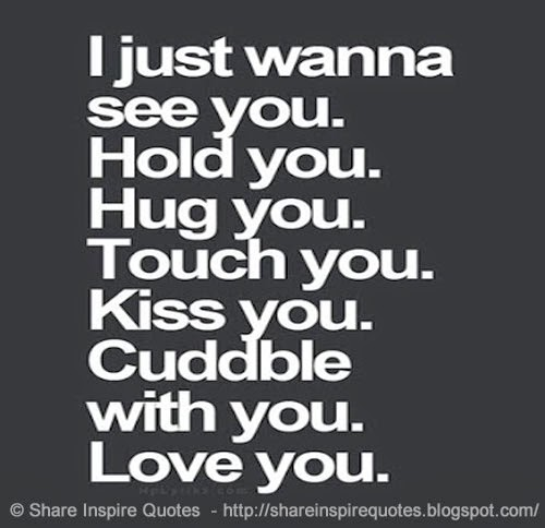 I Want To Cuddle With You Quotes: I Just Wanna See You. Hold You. Hug You. Touch You. Kiss