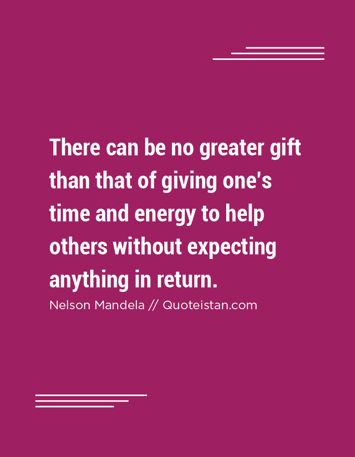 There can be no greater gift than that of giving one's time and energy to help others without expecting anything in return.