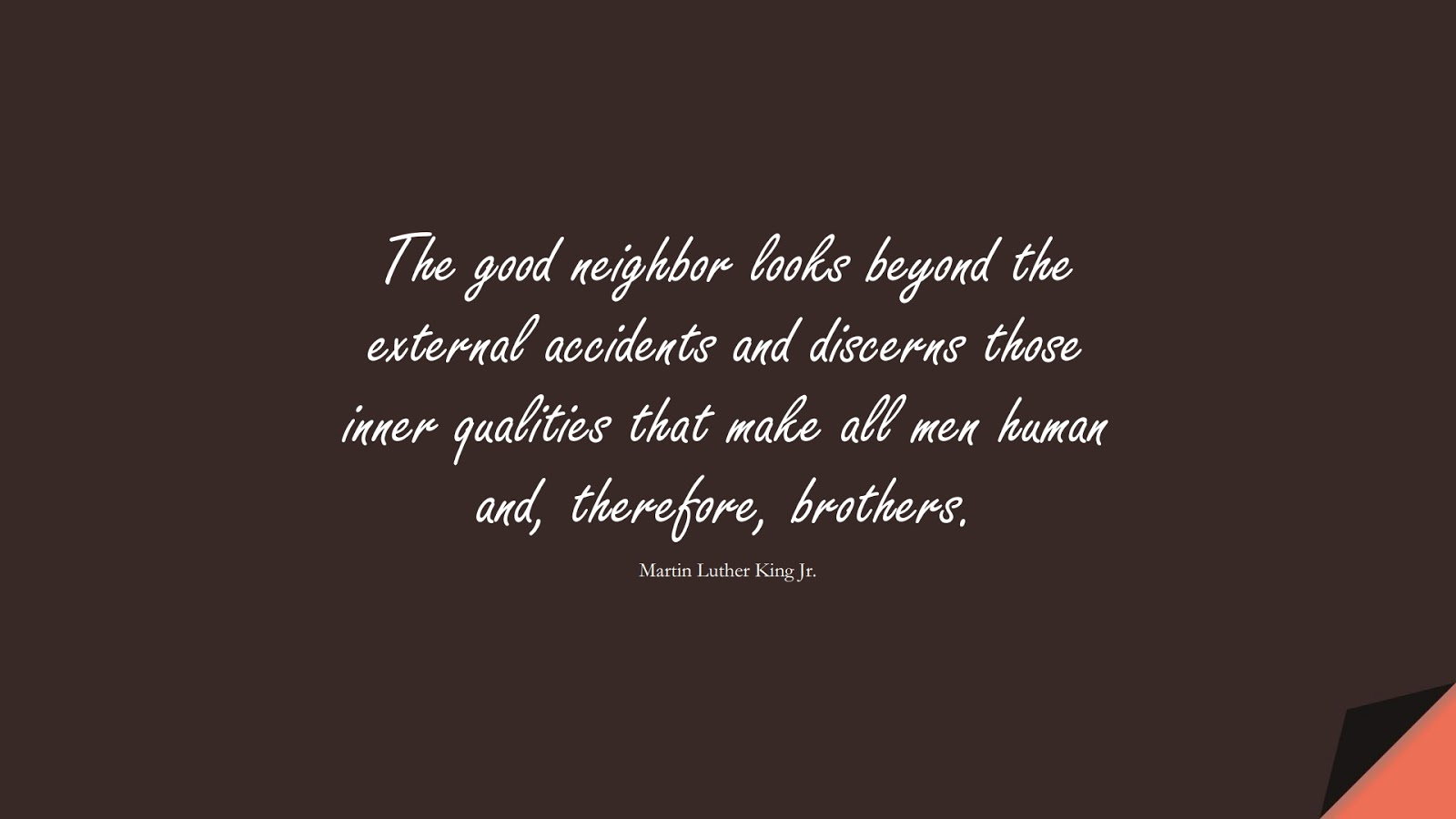 The good neighbor looks beyond the external accidents and discerns those inner qualities that make all men human and, therefore, brothers. (Martin Luther King Jr.);  #MartinLutherKingJrQuotes